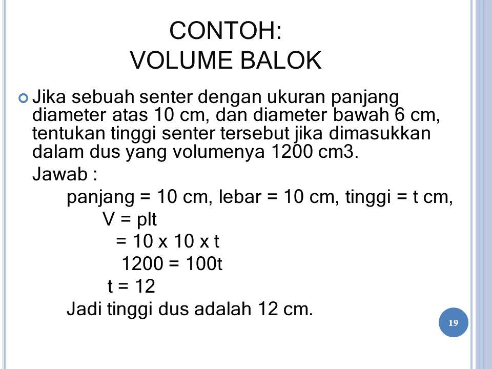 CONTOH: VOLUME BALOK Jika sebuah senter dengan ukuran panjang diameter atas 10 cm, dan diameter bawah 6 cm, tentukan tinggi senter tersebut jika dimas