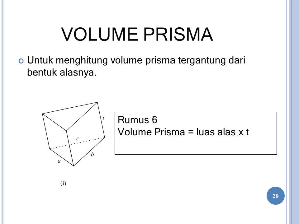 VOLUME PRISMA Untuk menghitung volume prisma tergantung dari bentuk alasnya. Rumus 6 Volume Prisma = luas alas x t 20