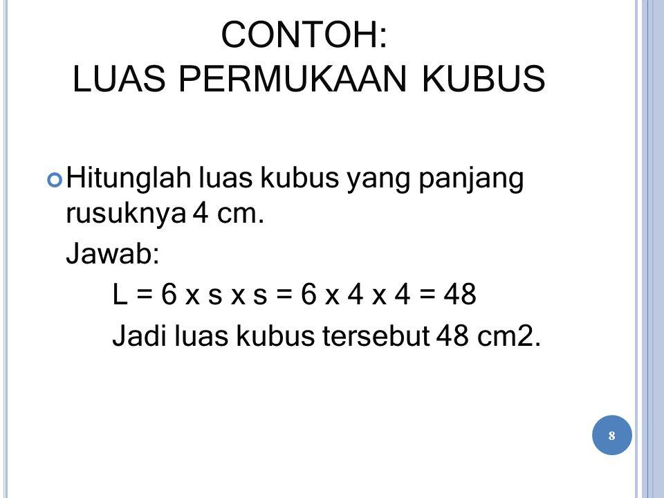 CONTOH: LUAS PERMUKAAN KUBUS Hitunglah luas kubus yang panjang rusuknya 4 cm. Jawab: L = 6 x s x s = 6 x 4 x 4 = 48 Jadi luas kubus tersebut 48 cm2. 8