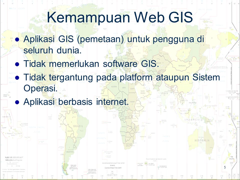 5 Kemampuan Web GIS Aplikasi GIS (pemetaan) untuk pengguna di seluruh dunia. Aplikasi GIS (pemetaan) untuk pengguna di seluruh dunia. Tidak memerlukan