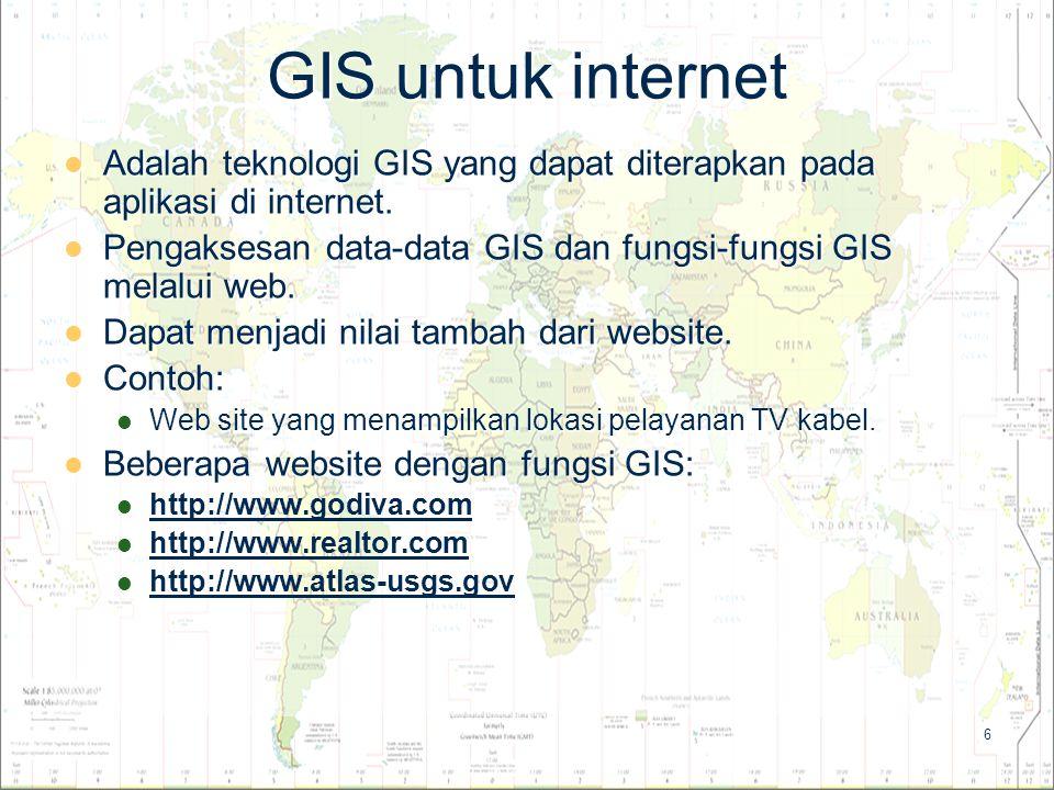 6 GIS untuk internet Adalah teknologi GIS yang dapat diterapkan pada aplikasi di internet. Adalah teknologi GIS yang dapat diterapkan pada aplikasi di