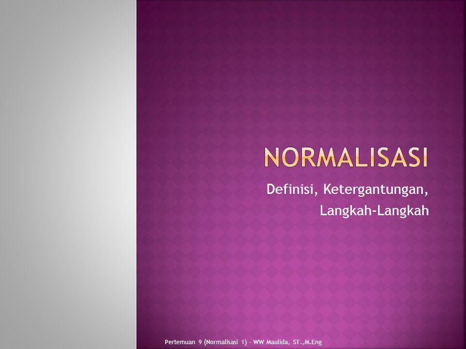 Definisi, Ketergantungan, Langkah-Langkah Pertemuan 9 (Normalisasi 1) - WW Maulida, ST.,M.Eng