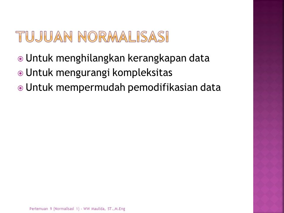  Untuk menghilangkan kerangkapan data  Untuk mengurangi kompleksitas  Untuk mempermudah pemodifikasian data Pertemuan 9 (Normalisasi 1) - WW Maulid