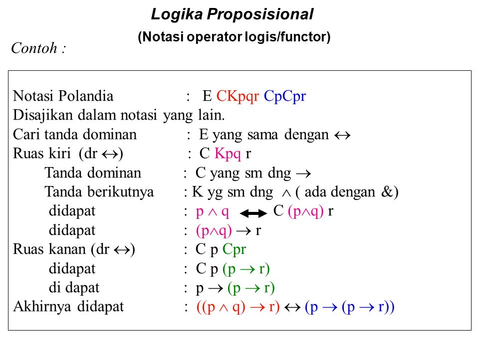 Logika Proposisional (Notasi operator logis/functor) Contoh : Notasi Polandia : E CKpqr CpCpr Disajikan dalam notasi yang lain. Cari tanda dominan : E