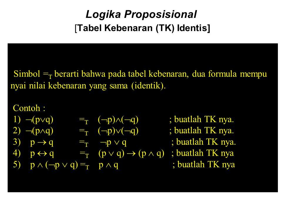 Logika Proposisional [Tabel Kebenaran (TK) Identis] Simbol = T berarti bahwa pada tabel kebenaran, dua formula mempu nyai nilai kebenaran yang sama (i