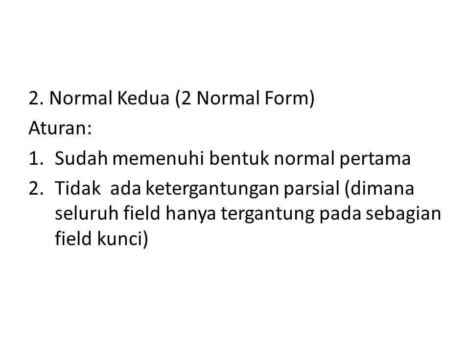 2. Normal Kedua (2 Normal Form) Aturan: 1.Sudah memenuhi bentuk normal pertama 2.Tidak ada ketergantungan parsial (dimana seluruh field hanya tergantu