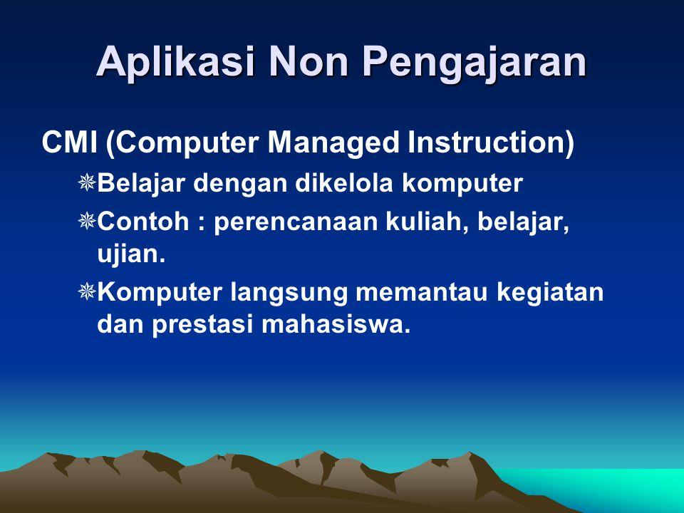 Aplikasi Non Pengajaran CMI (Computer Managed Instruction)  Belajar dengan dikelola komputer  Contoh : perencanaan kuliah, belajar, ujian.  Kompute