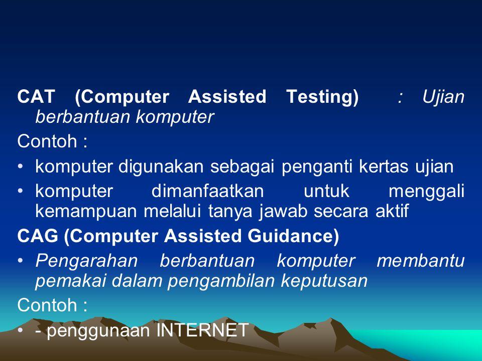 CAT (Computer Assisted Testing) : Ujian berbantuan komputer Contoh : komputer digunakan sebagai penganti kertas ujian komputer dimanfaatkan untuk meng