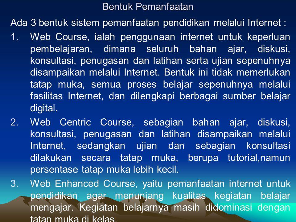 Bentuk Pemanfaatan Ada 3 bentuk sistem pemanfaatan pendidikan melalui Internet : 1.Web Course, ialah penggunaan internet untuk keperluan pembelajaran,