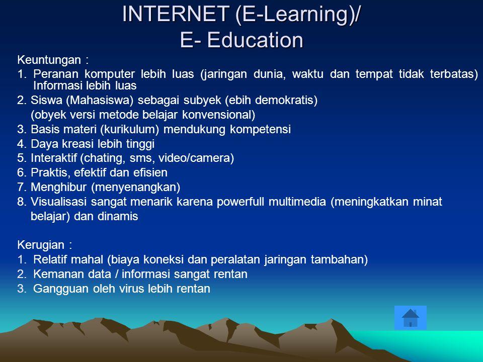 INTERNET (E-Learning)/ E- Education Keuntungan : 1. Peranan komputer lebih luas (jaringan dunia, waktu dan tempat tidak terbatas) Informasi lebih luas