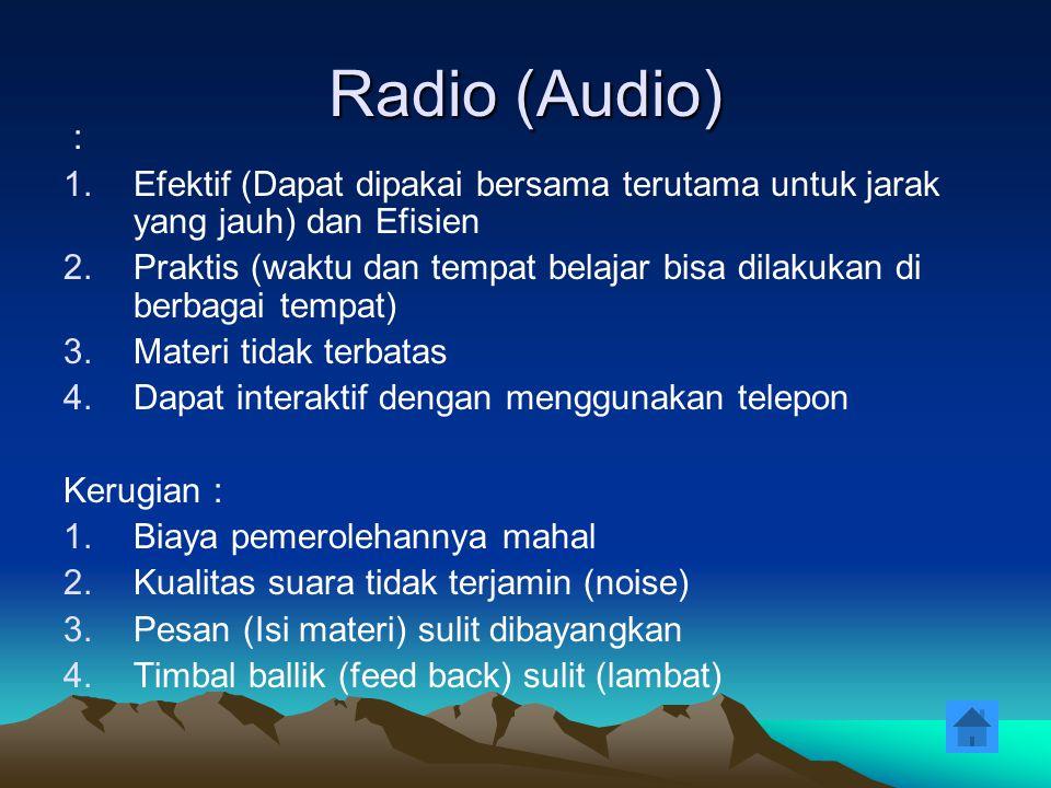 Televisi (Audio Visual) Keuntungan : 1.Materi (pesan) dapat divisualisasikan dan dapat berulang-ulang 2.Praktis 3.Efektif dan Efisien Kerugian : 1.Relatif mahal (Perlu biaya) 2.Kualitas tergantung noise 3.Respon / Timbal balik (feed back) lambat (kecuali interaktif)