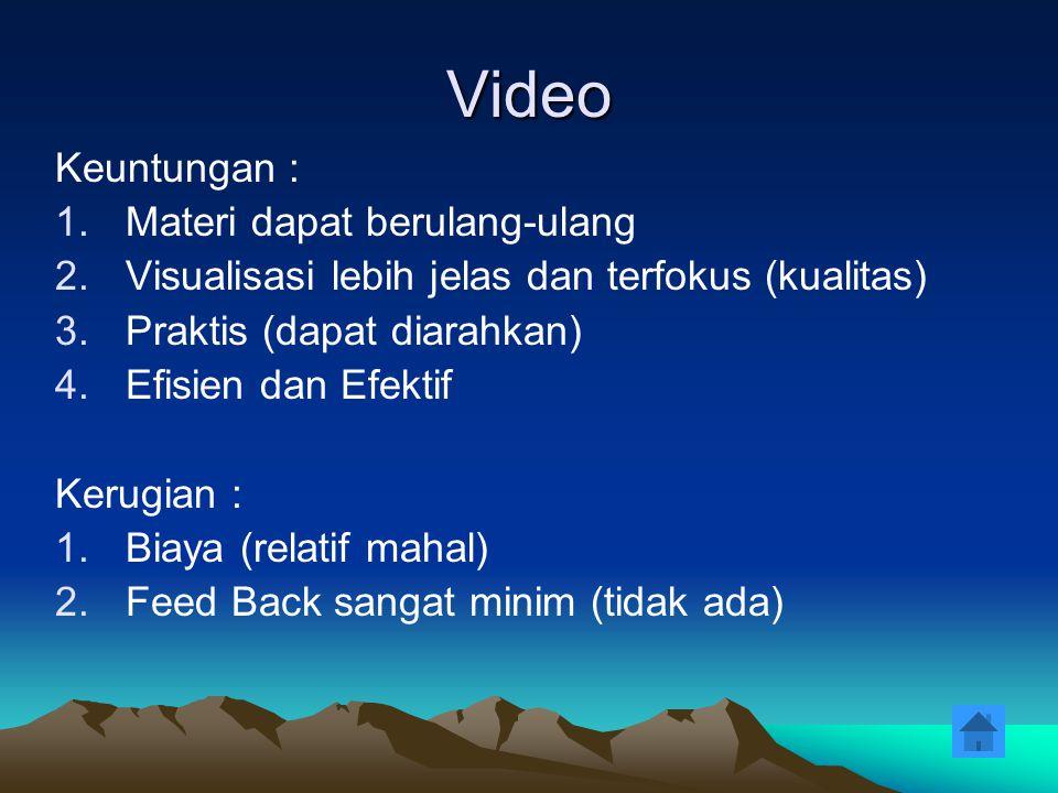 Video Keuntungan : 1.Materi dapat berulang-ulang 2.Visualisasi lebih jelas dan terfokus (kualitas) 3.Praktis (dapat diarahkan) 4.Efisien dan Efektif K