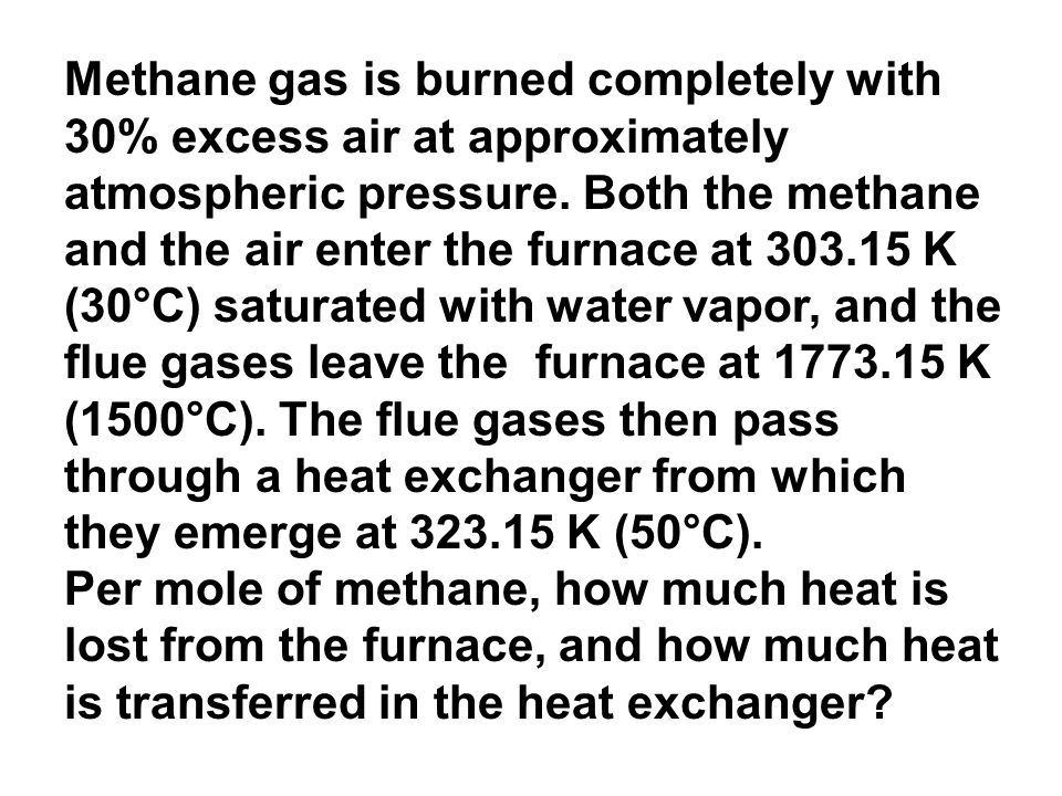 Methane gas is burned completely with 30% excess air at approximately atmospheric pressure. Both the methane and the air enter the furnace at 303.15 K