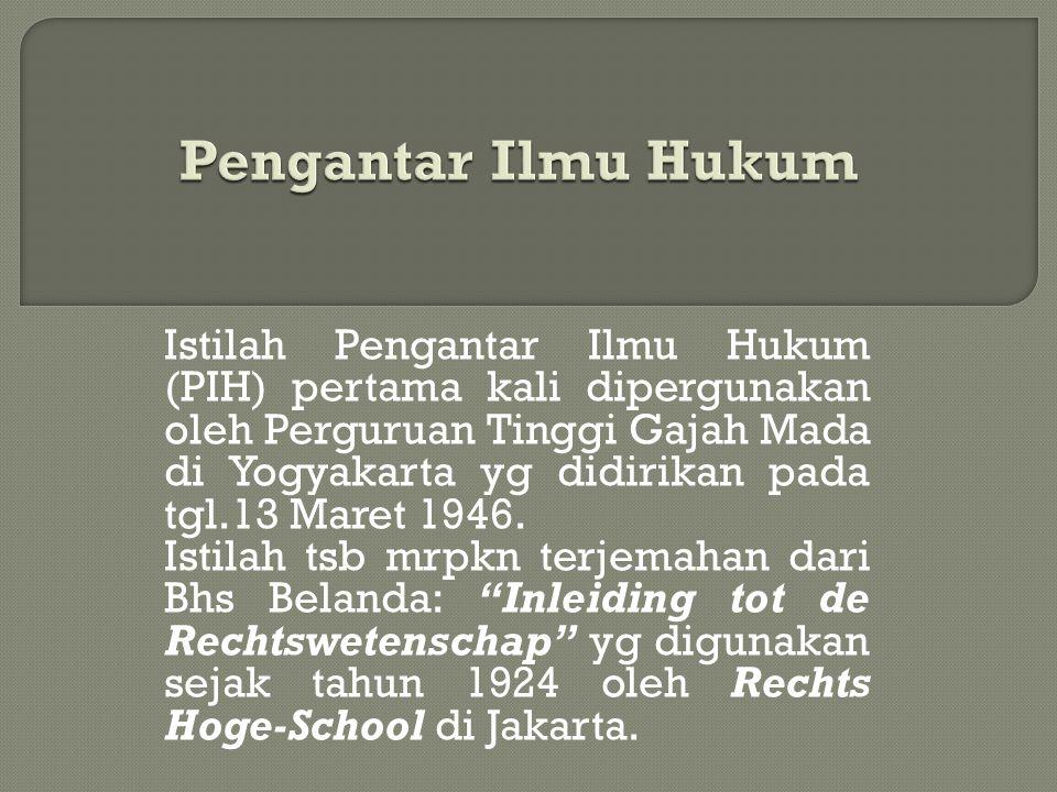 Istilah Pengantar Ilmu Hukum (PIH) pertama kali dipergunakan oleh Perguruan Tinggi Gajah Mada di Yogyakarta yg didirikan pada tgl.13 Maret 1946. Istil