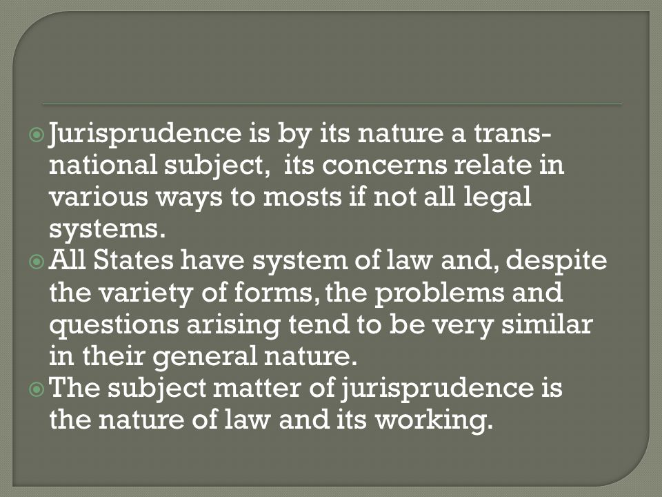  Jurisprudence is by its nature a trans- national subject, its concerns relate in various ways to mosts if not all legal systems.  All States have s