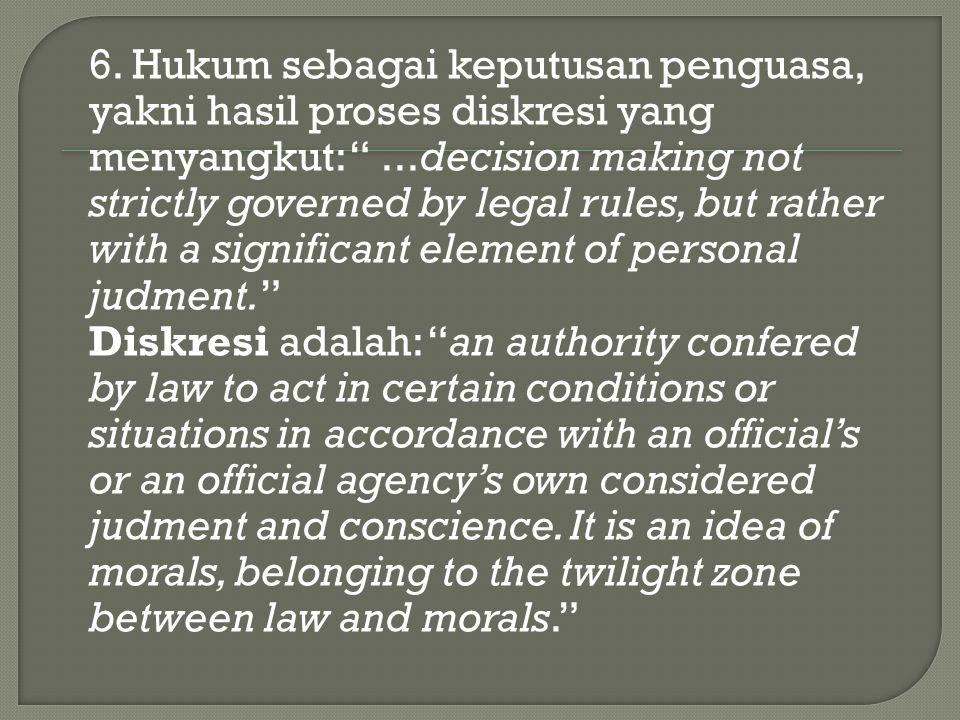 "6. Hukum sebagai keputusan penguasa, yakni hasil proses diskresi yang menyangkut: ""...decision making not strictly governed by legal rules, but rather"