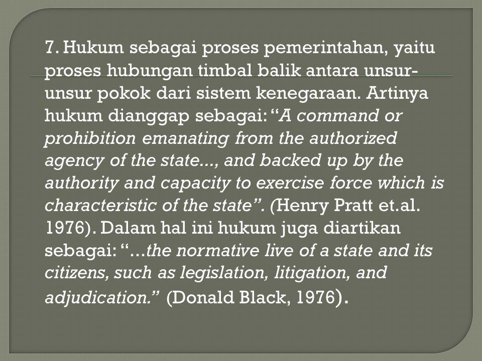 7. Hukum sebagai proses pemerintahan, yaitu proses hubungan timbal balik antara unsur- unsur pokok dari sistem kenegaraan. Artinya hukum dianggap seba