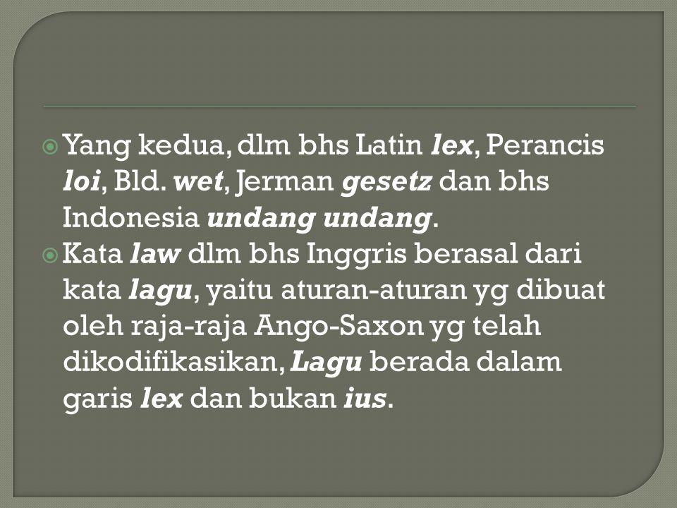  Yang kedua, dlm bhs Latin lex, Perancis loi, Bld. wet, Jerman gesetz dan bhs Indonesia undang undang.  Kata law dlm bhs Inggris berasal dari kata l