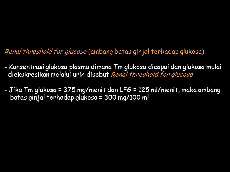 Renal threshold for glucose (ambang batas ginjal terhadap glukosa) - Konsentrasi glukosa plasma dimana Tm glukosa dicapai dan glukosa mulai diekskresikan melalui urin disebut Renal threshold for glucose - Jika Tm glukosa = 375 mg/menit dan LFG = 125 ml/menit, maka ambang batas ginjal terhadap glukosa = 300 mg/100 ml