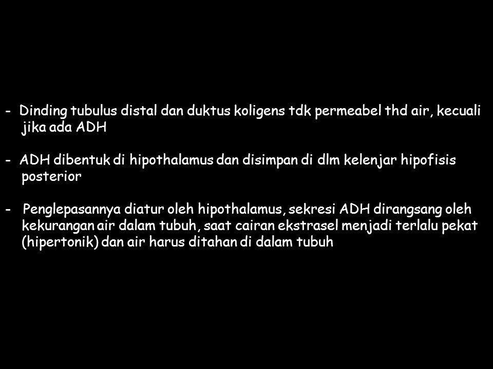 - Dinding tubulus distal dan duktus koligens tdk permeabel thd air, kecuali jika ada ADH - ADH dibentuk di hipothalamus dan disimpan di dlm kelenjar hipofisis posterior - Penglepasannya diatur oleh hipothalamus, sekresi ADH dirangsang oleh kekurangan air dalam tubuh, saat cairan ekstrasel menjadi terlalu pekat (hipertonik) dan air harus ditahan di dalam tubuh