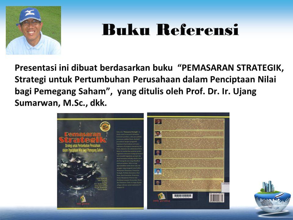 Buku Referensi Presentasi ini dibuat berdasarkan buku PEMASARAN STRATEGIK, Strategi untuk Pertumbuhan Perusahaan dalam Penciptaan Nilai bagi Pemegang Saham , yang ditulis oleh Prof.