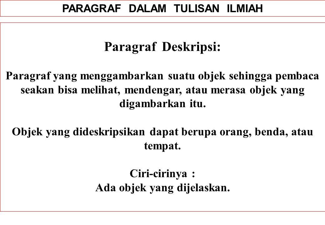 PARAGRAF DALAM TULISAN ILMIAH Paragraf Deskripsi: Paragraf yang menggambarkan suatu objek sehingga pembaca seakan bisa melihat, mendengar, atau merasa objek yang digambarkan itu.