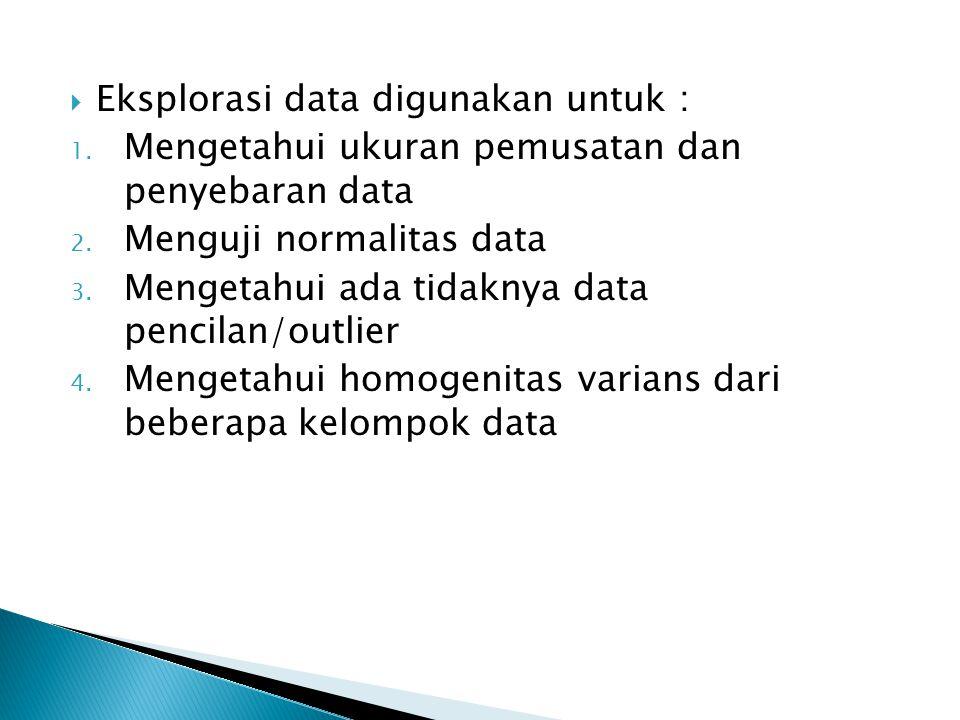  Eksplorasi data digunakan untuk : 1. Mengetahui ukuran pemusatan dan penyebaran data 2. Menguji normalitas data 3. Mengetahui ada tidaknya data penc
