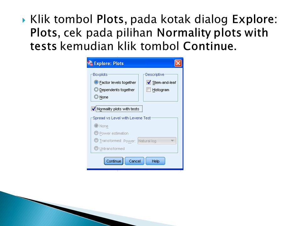  Klik tombol Plots, pada kotak dialog Explore: Plots, cek pada pilihan Normality plots with tests kemudian klik tombol Continue.