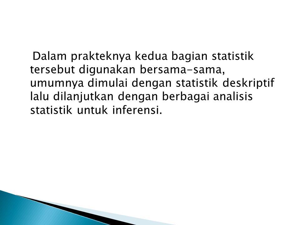 Dalam prakteknya kedua bagian statistik tersebut digunakan bersama-sama, umumnya dimulai dengan statistik deskriptif lalu dilanjutkan dengan berbagai