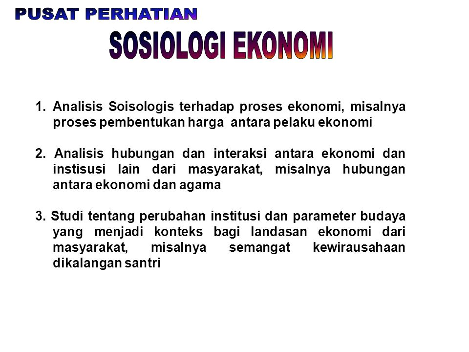 1.Analisis Soisologis terhadap proses ekonomi, misalnya proses pembentukan harga antara pelaku ekonomi 2. Analisis hubungan dan interaksi antara ekono