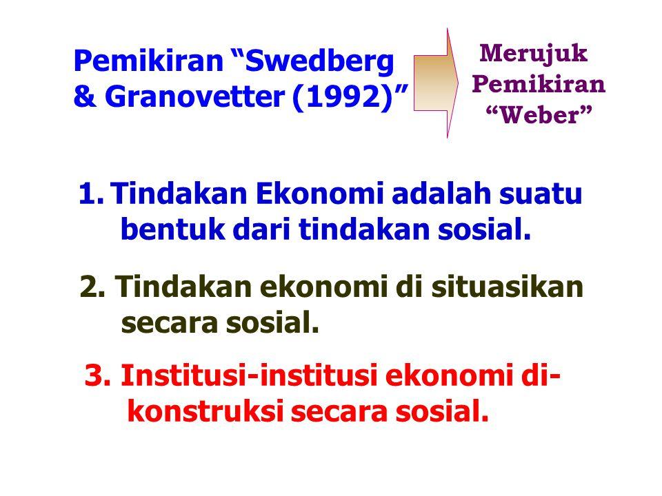 "Pemikiran ""Swedberg & Granovetter (1992)"" Merujuk Pemikiran ""Weber"" 1.Tindakan Ekonomi adalah suatu bentuk dari tindakan sosial. 2. Tindakan ekonomi d"