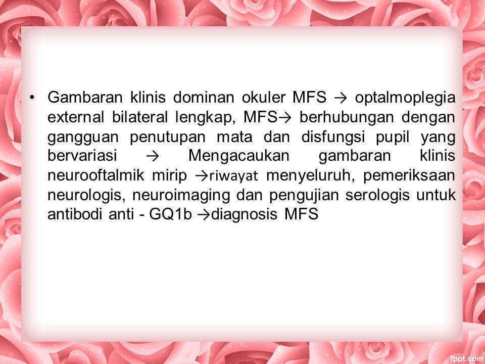 Gambaran klinis dominan okuler MFS → optalmoplegia external bilateral lengkap, MFS → berhubungan dengan gangguan penutupan mata dan disfungsi pupil yang bervariasi → Mengacaukan gambaran klinis neurooftalmik mirip →riwayat menyeluruh, pemeriksaan neurologis, neuroimaging dan pengujian serologis untuk antibodi anti - GQ1b → diagnosis MFS