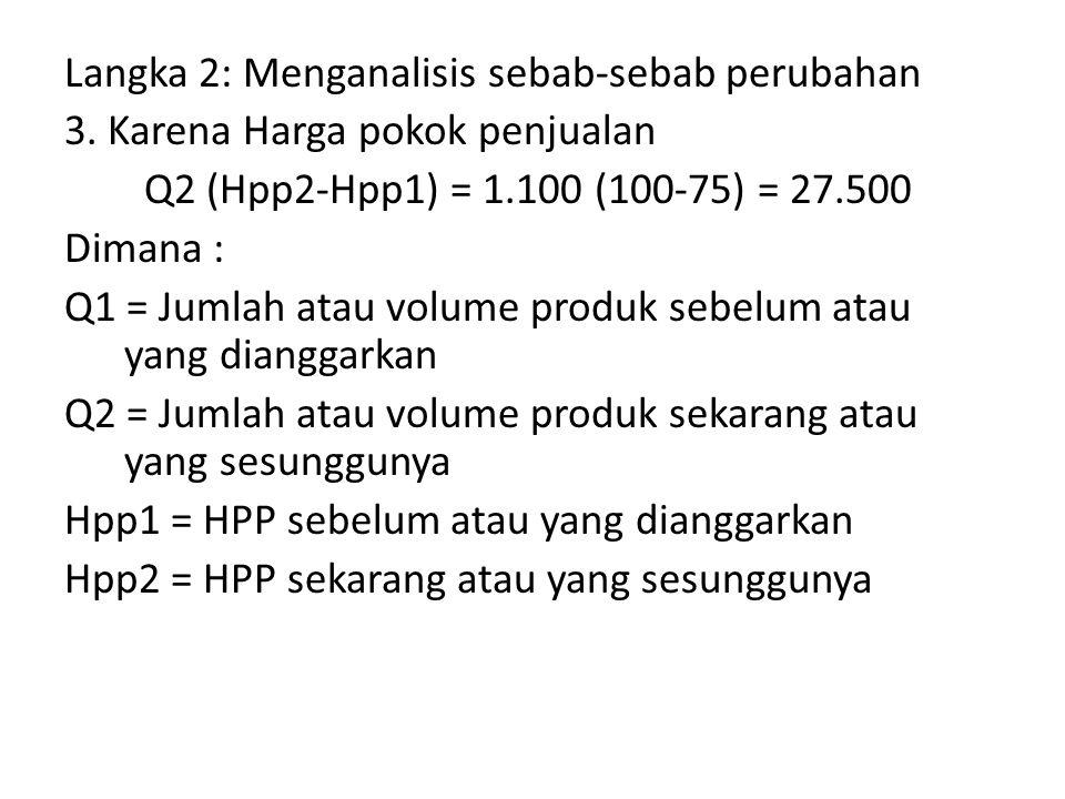 Langka 2: Menganalisis sebab-sebab perubahan 3. Karena Harga pokok penjualan Q2 (Hpp2-Hpp1) = 1.100 (100-75) = 27.500 Dimana : Q1 = Jumlah atau volume
