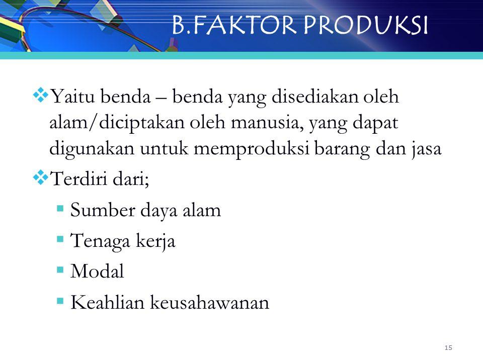 15 B.FAKTOR PRODUKSI  Yaitu benda – benda yang disediakan oleh alam/diciptakan oleh manusia, yang dapat digunakan untuk memproduksi barang dan jasa  Terdiri dari;  Sumber daya alam  Tenaga kerja  Modal  Keahlian keusahawanan