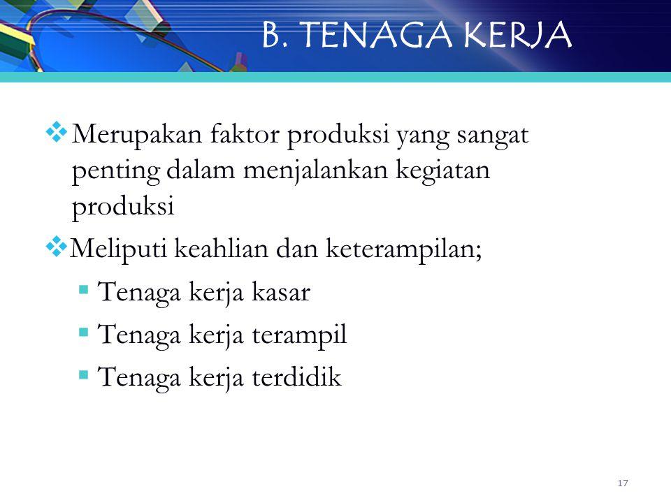 17 B. TENAGA KERJA  Merupakan faktor produksi yang sangat penting dalam menjalankan kegiatan produksi  Meliputi keahlian dan keterampilan;  Tenaga