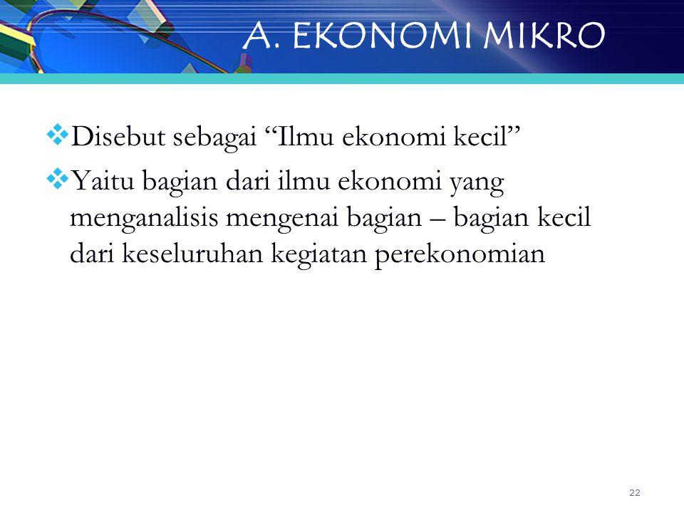 """22 A. EKONOMI MIKRO  Disebut sebagai """"Ilmu ekonomi kecil""""  Yaitu bagian dari ilmu ekonomi yang menganalisis mengenai bagian – bagian kecil dari kese"""