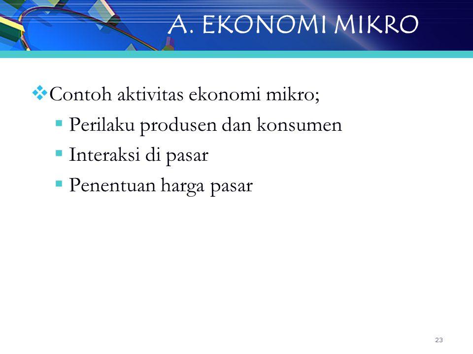 23 A. EKONOMI MIKRO  Contoh aktivitas ekonomi mikro;  Perilaku produsen dan konsumen  Interaksi di pasar  Penentuan harga pasar