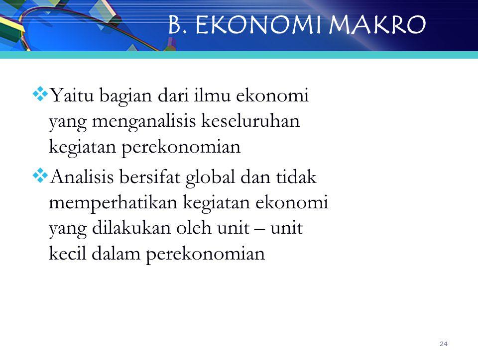 24 B. EKONOMI MAKRO  Yaitu bagian dari ilmu ekonomi yang menganalisis keseluruhan kegiatan perekonomian  Analisis bersifat global dan tidak memperha