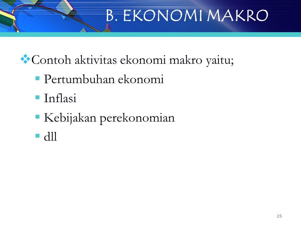 25 B. EKONOMI MAKRO  Contoh aktivitas ekonomi makro yaitu;  Pertumbuhan ekonomi  Inflasi  Kebijakan perekonomian  dll