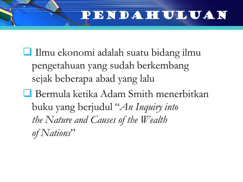  Ilmu ekonomi adalah suatu bidang ilmu pengetahuan yang sudah berkembang sejak beberapa abad yang lalu  Bermula ketika Adam Smith menerbitkan buku yang berjudul An Inquiry into the Nature and Causes of the Wealth of Nations PENDAHULUAN
