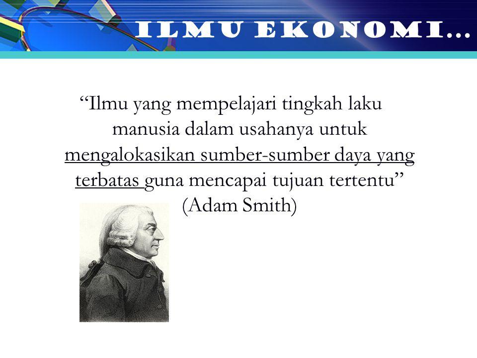 Ilmu yang mempelajari tingkah laku manusia dalam usahanya untuk mengalokasikan sumber-sumber daya yang terbatas guna mencapai tujuan tertentu (Adam Smith) ILMU EKONOMI...