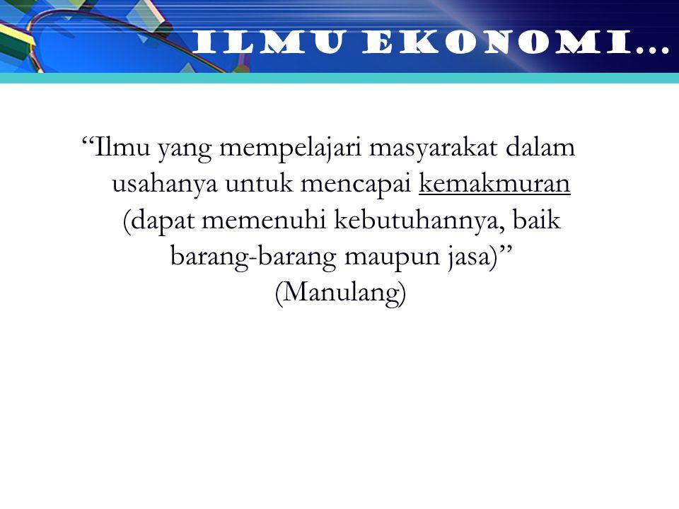 Ilmu yang mempelajari masyarakat dalam usahanya untuk mencapai kemakmuran (dapat memenuhi kebutuhannya, baik barang-barang maupun jasa) (Manulang) ILMU EKONOMI...