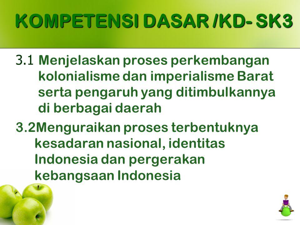 KOMPETENSI DASAR /KD- SK3 3.1 Menjelaskan proses perkembangan kolonialisme dan imperialisme Barat serta pengaruh yang ditimbulkannya di berbagai daera
