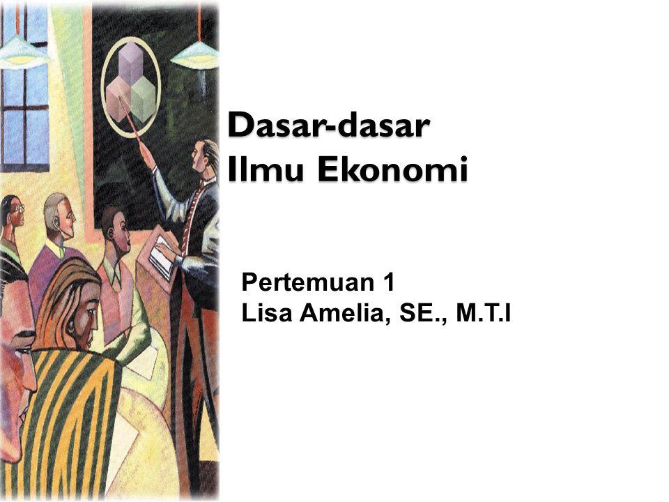 Dasar-dasar Ilmu Ekonomi Pertemuan 1 Lisa Amelia, SE., M.T.I