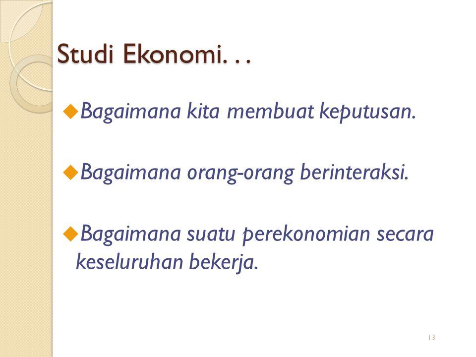 Studi Ekonomi... u Bagaimana kita membuat keputusan. u Bagaimana orang-orang berinteraksi. u Bagaimana suatu perekonomian secara keseluruhan bekerja.