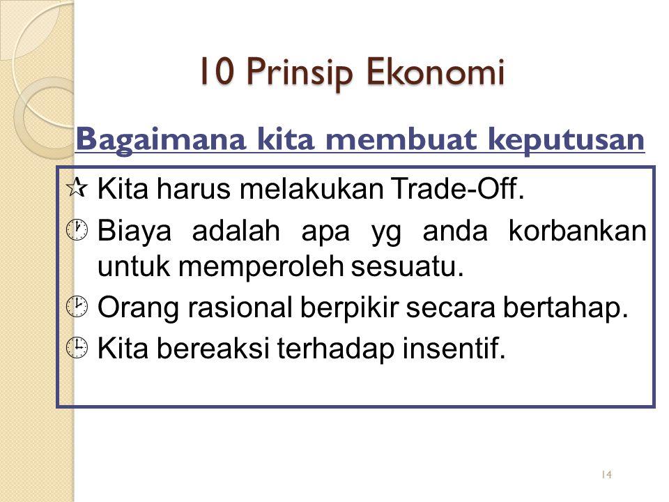 10 Prinsip Ekonomi ¶Kita harus melakukan Trade-Off. ·Biaya adalah apa yg anda korbankan untuk memperoleh sesuatu. ¸Orang rasional berpikir secara bert