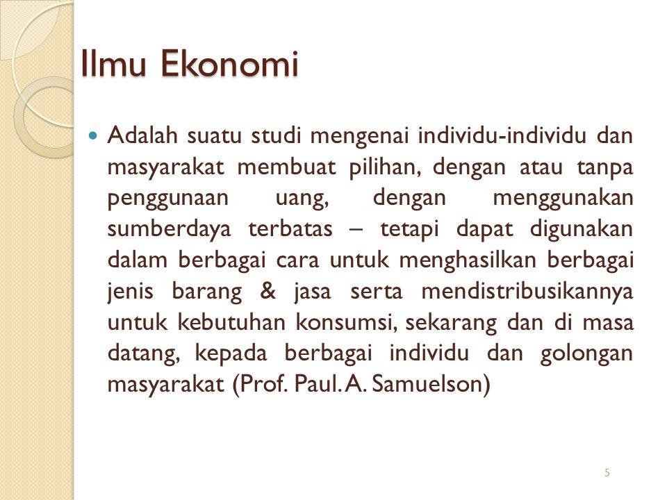 Ilmu Ekonomi Adalah suatu studi mengenai individu-individu dan masyarakat membuat pilihan, dengan atau tanpa penggunaan uang, dengan menggunakan sumbe