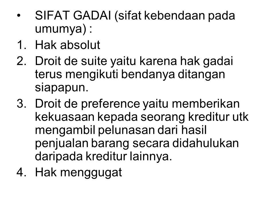 SIFAT GADAI (sifat kebendaan pada umumya) : 1.Hak absolut 2.Droit de suite yaitu karena hak gadai terus mengikuti bendanya ditangan siapapun. 3.Droit