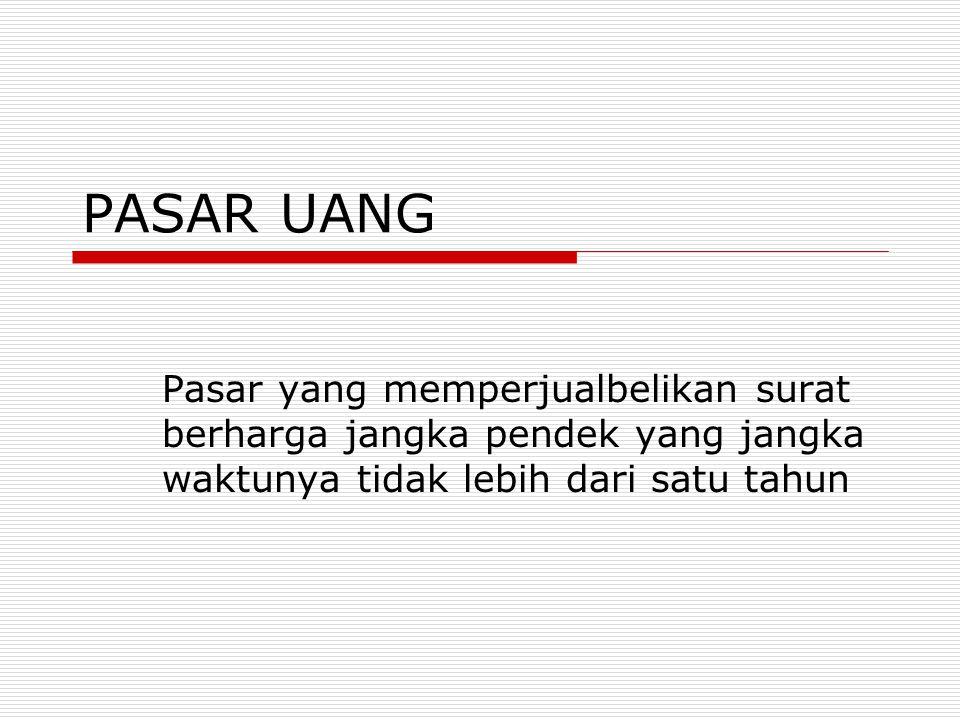Fungsi Pasar Uang  Sebagai perantara dalam perdagangan surat-surat berharga berjangkan pendek  Sebagai penghimpun dana berupa surat- surat berharga jangka pendek  Sebagai sumber pembiayaan bagi perusahaan untuk melakukan investasi  Sebagai perantara bagi investor luar negeri dlm menyalurkan kredit jangka pendek kepada perusahaan di Indonesia