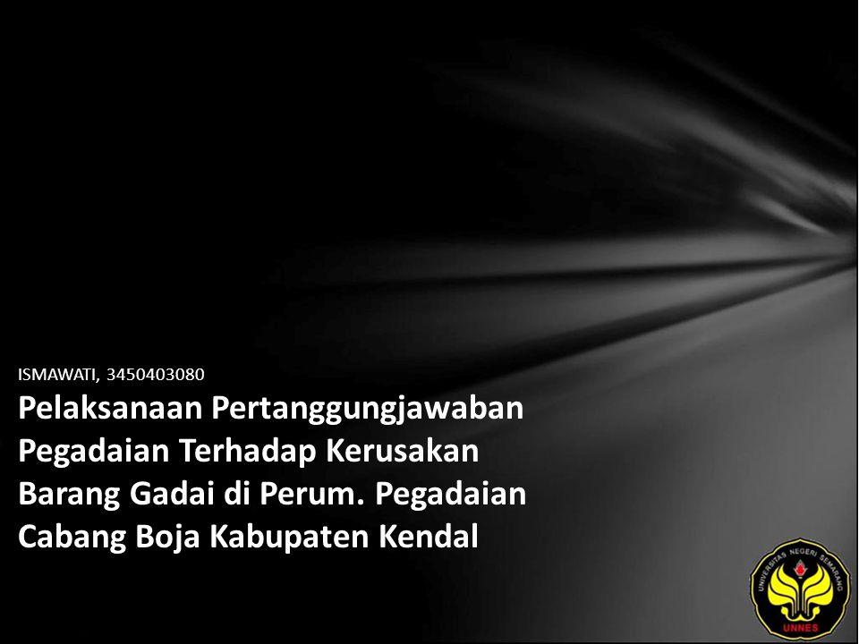 ISMAWATI, 3450403080 Pelaksanaan Pertanggungjawaban Pegadaian Terhadap Kerusakan Barang Gadai di Perum. Pegadaian Cabang Boja Kabupaten Kendal